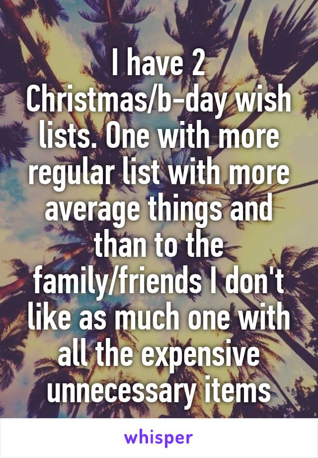 I have 2 Christmas/b-day wish lists. One with more regular list with more average things and than to the family/friends I don't like as much one with all the expensive unnecessary items