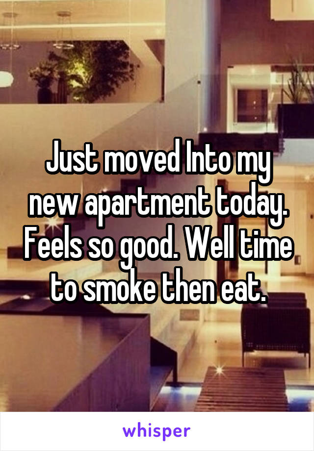 Just moved Into my new apartment today. Feels so good. Well time to smoke then eat.