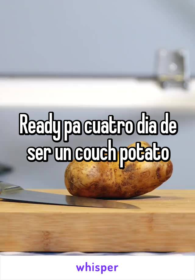 Ready pa cuatro dia de ser un couch potato