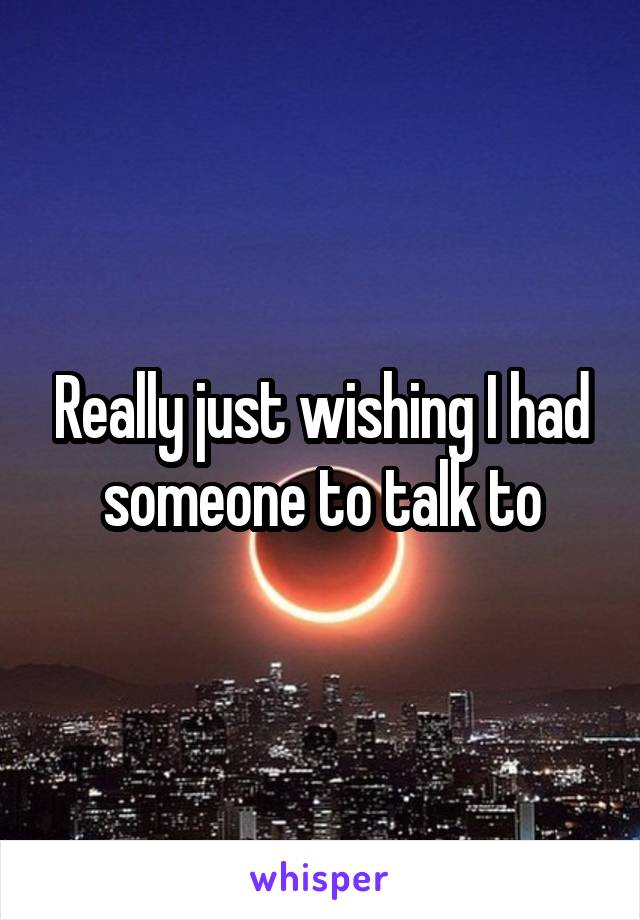 Really just wishing I had someone to talk to