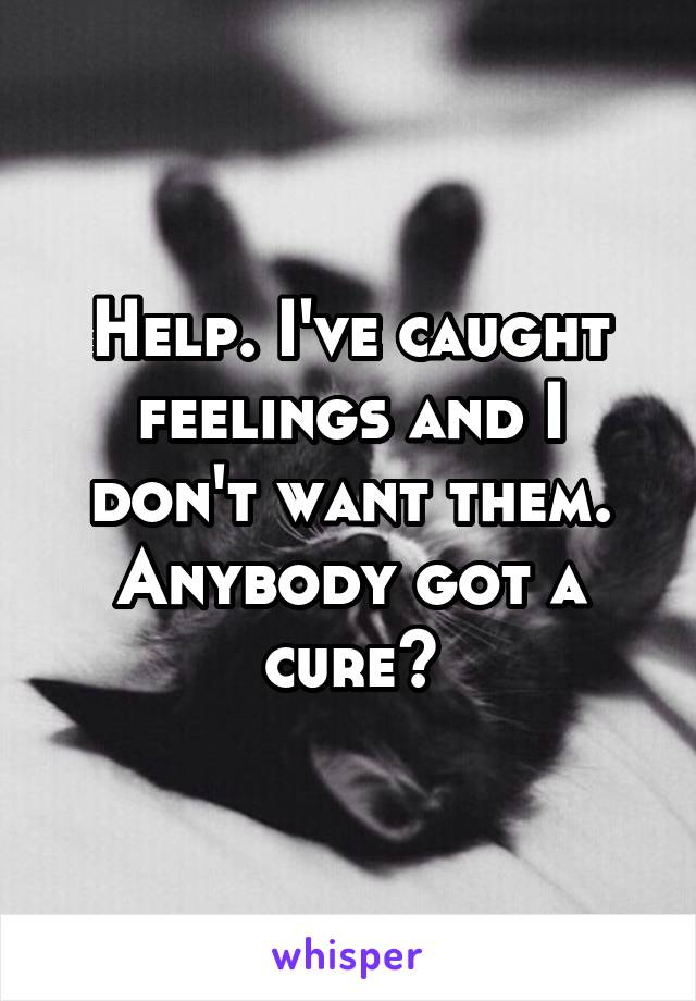 Help. I've caught feelings and I don't want them. Anybody got a cure?
