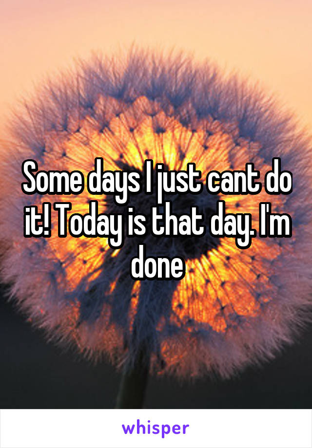 Some days I just cant do it! Today is that day. I'm done
