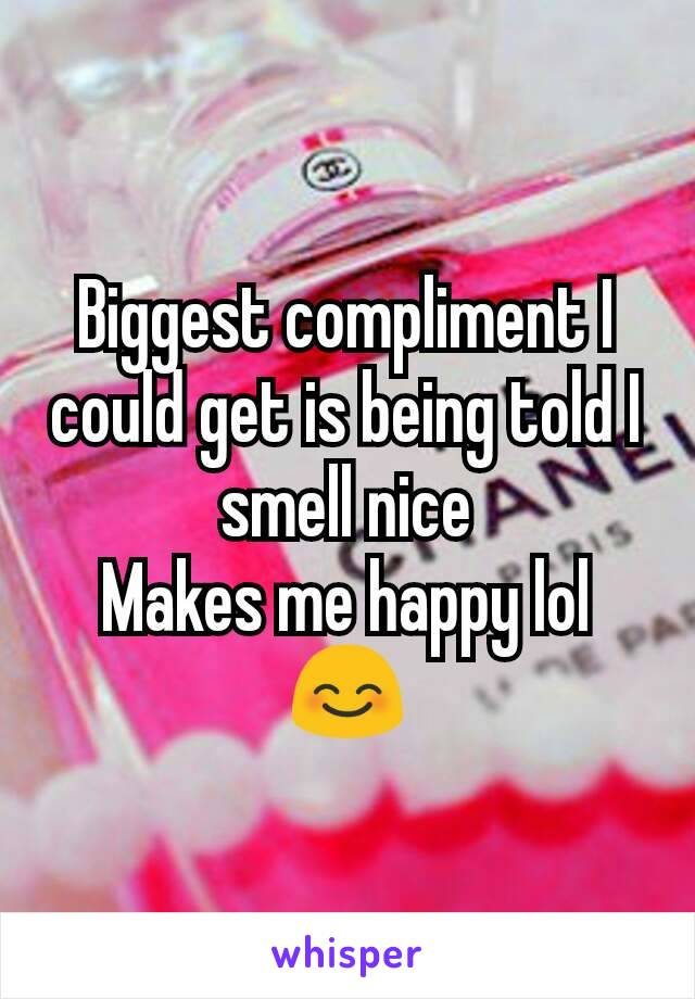 Biggest compliment I could get is being told I smell nice Makes me happy lol 😊