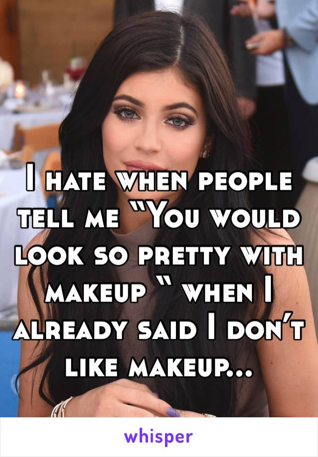 """I hate when people tell me """"You would look so pretty with makeup """" when I already said I don't like makeup..."""