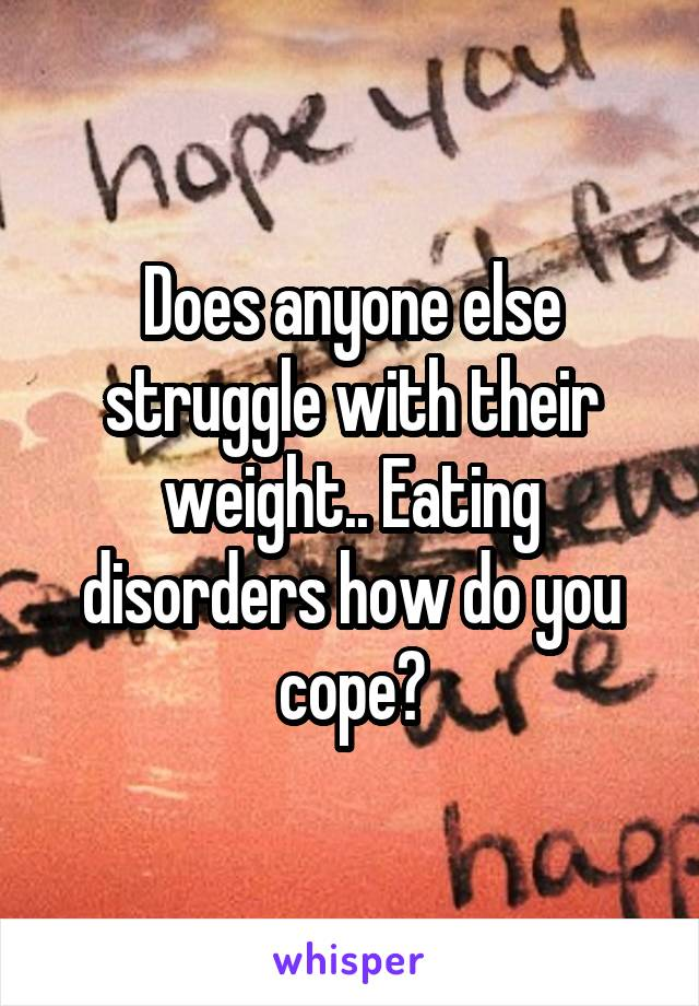 Does anyone else struggle with their weight.. Eating disorders how do you cope?