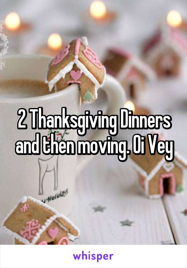 2 Thanksgiving Dinners and then moving. Oi Vey