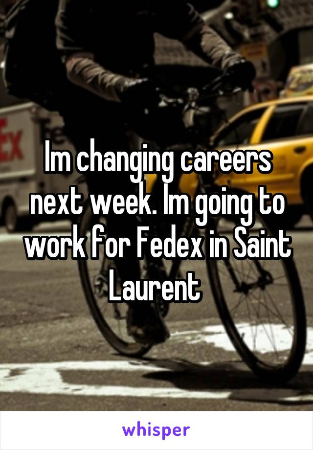 Im changing careers next week. Im going to work for Fedex in Saint Laurent