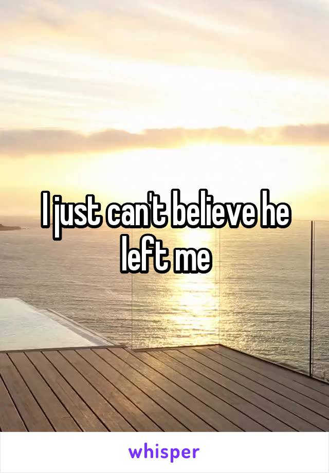 I just can't believe he left me
