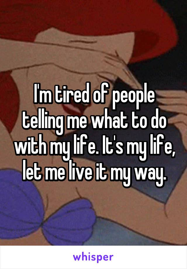I'm tired of people telling me what to do with my life. It's my life, let me live it my way.