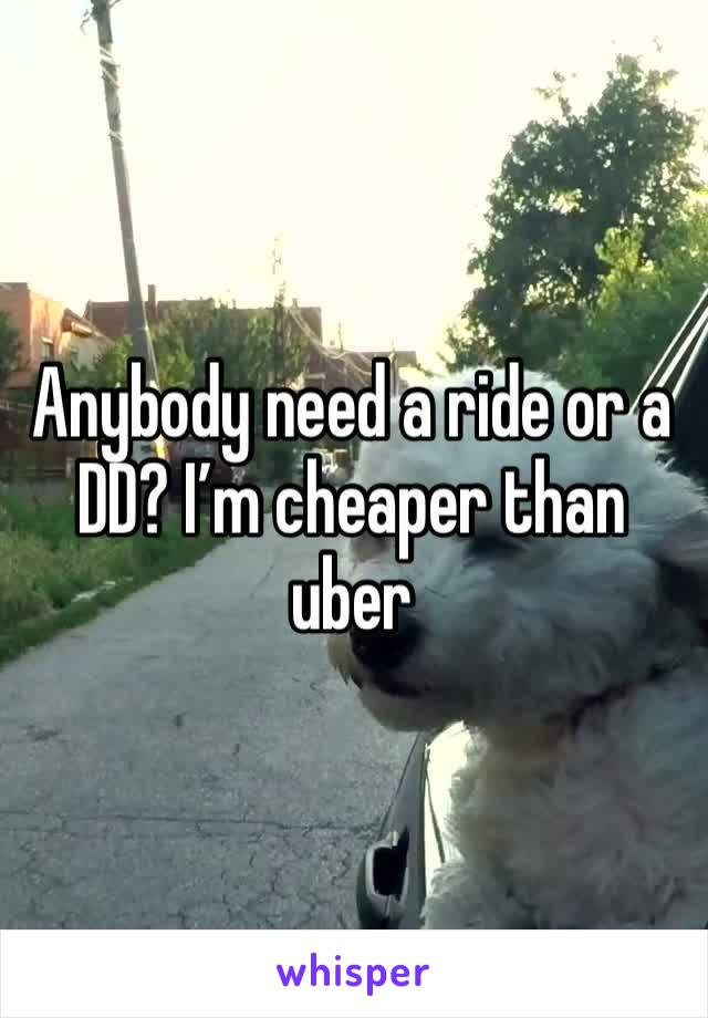 Anybody need a ride or a DD? I'm cheaper than uber