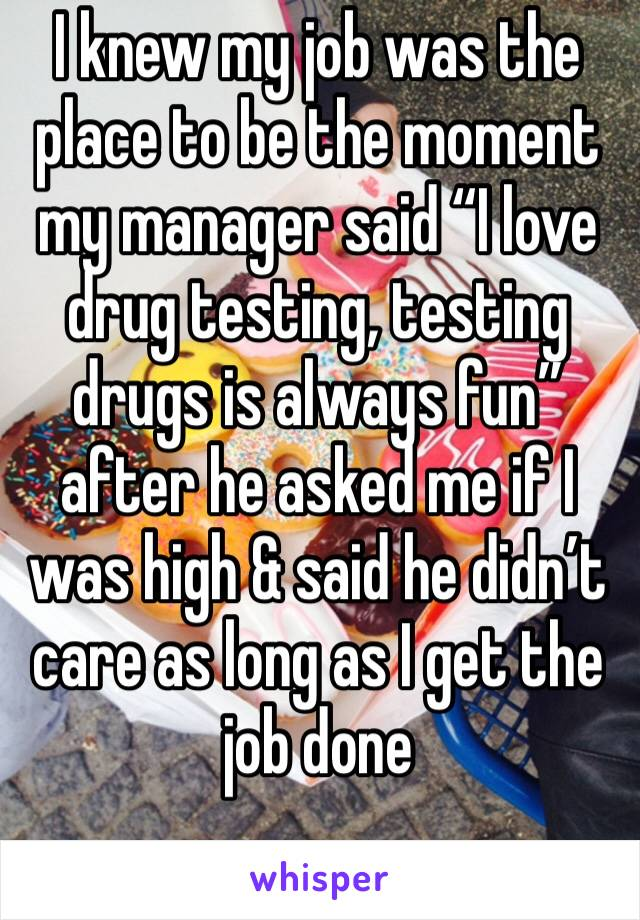 """I knew my job was the place to be the moment my manager said """"I love drug testing, testing drugs is always fun"""" after he asked me if I was high & said he didn't care as long as I get the job done"""