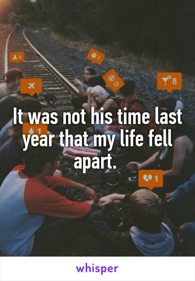 It was not his time last year that my life fell apart.