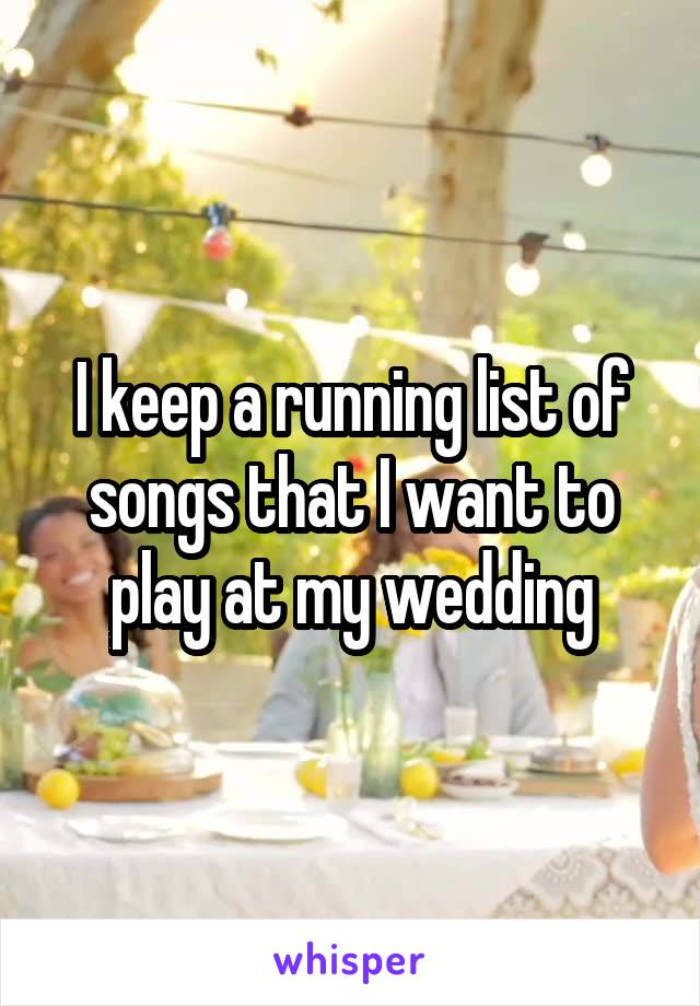 I keep a running list of songs that I want to play at my wedding