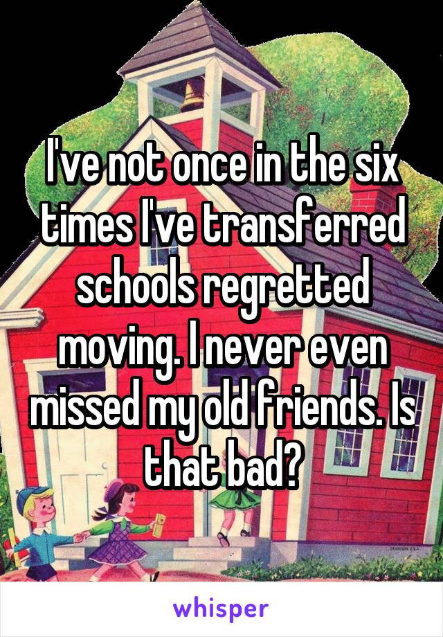I've not once in the six times I've transferred schools regretted moving. I never even missed my old friends. Is that bad?