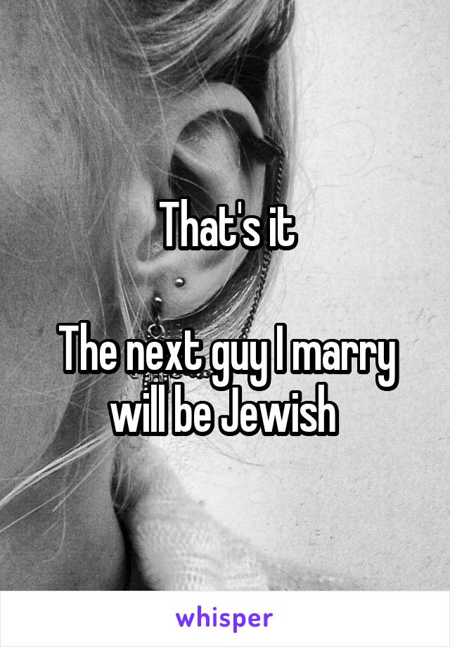 That's it  The next guy I marry will be Jewish