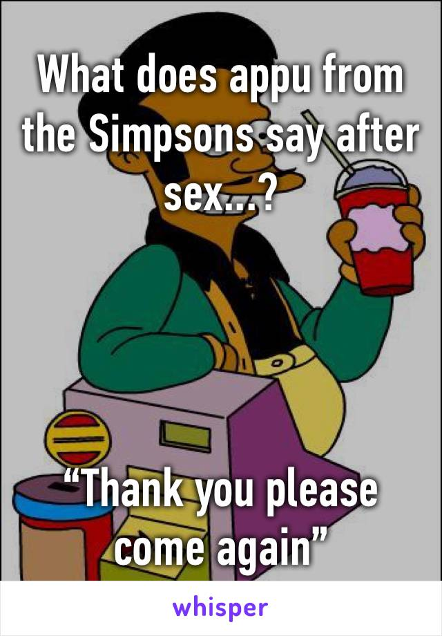 """What does appu from the Simpsons say after sex...?      """"Thank you please come again"""""""