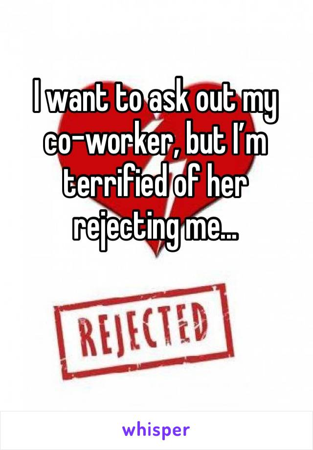 I want to ask out my  co-worker, but I'm terrified of her rejecting me...