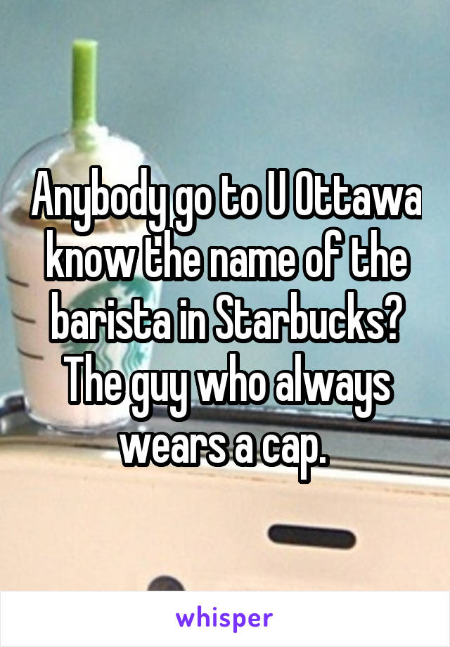 Anybody go to U Ottawa know the name of the barista in Starbucks? The guy who always wears a cap.