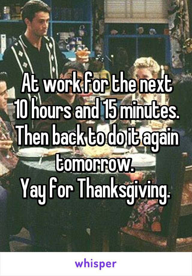 At work for the next 10 hours and 15 minutes. Then back to do it again tomorrow.  Yay for Thanksgiving.