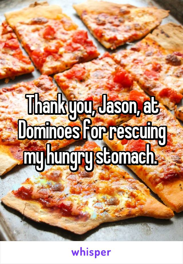 Thank you, Jason, at Dominoes for rescuing my hungry stomach.
