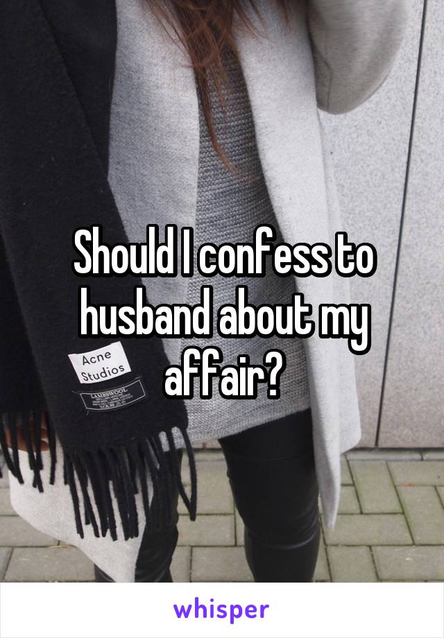 Should I confess to husband about my affair?