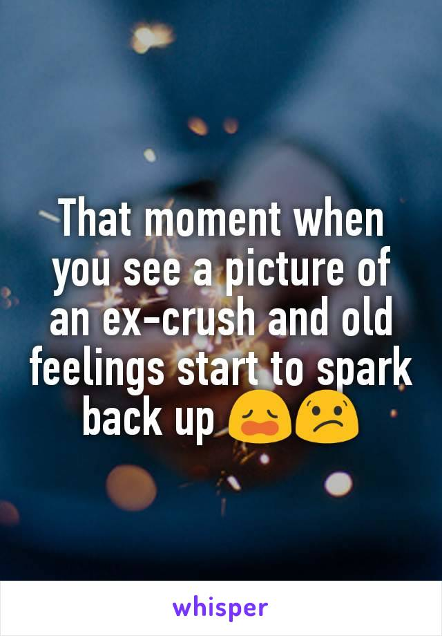 That moment when you see a picture of an ex-crush and old feelings start to spark back up 😩😕