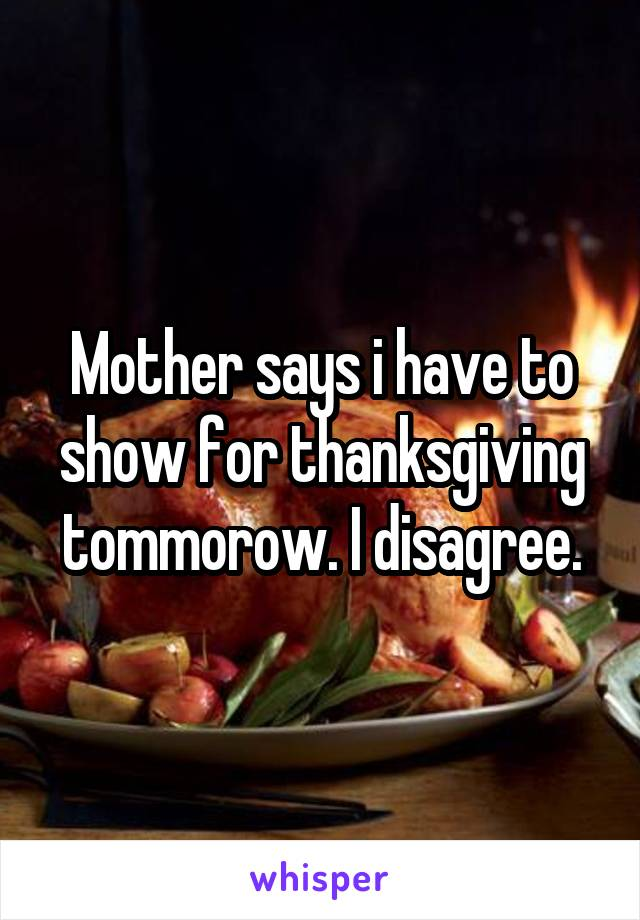 Mother says i have to show for thanksgiving tommorow. I disagree.