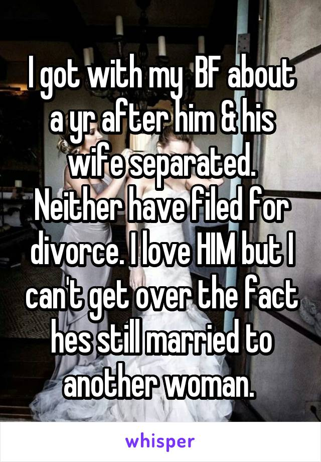 I got with my  BF about a yr after him & his wife separated. Neither have filed for divorce. I love HIM but I can't get over the fact hes still married to another woman.