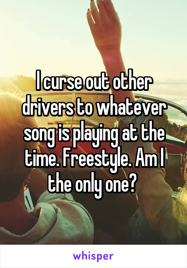 I curse out other drivers to whatever song is playing at the time. Freestyle. Am I the only one?