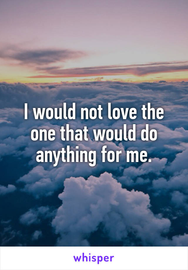 I would not love the one that would do anything for me.