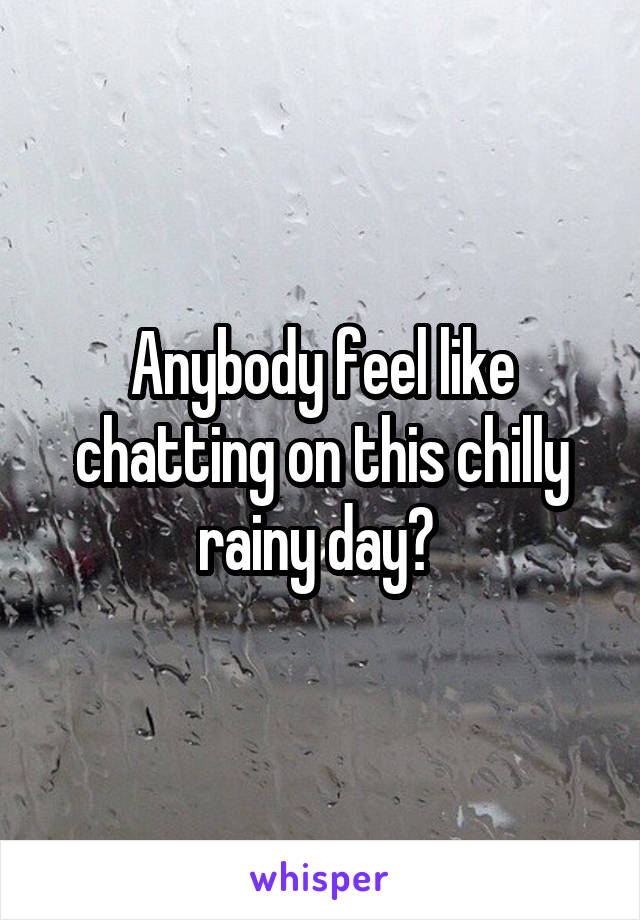 Anybody feel like chatting on this chilly rainy day?