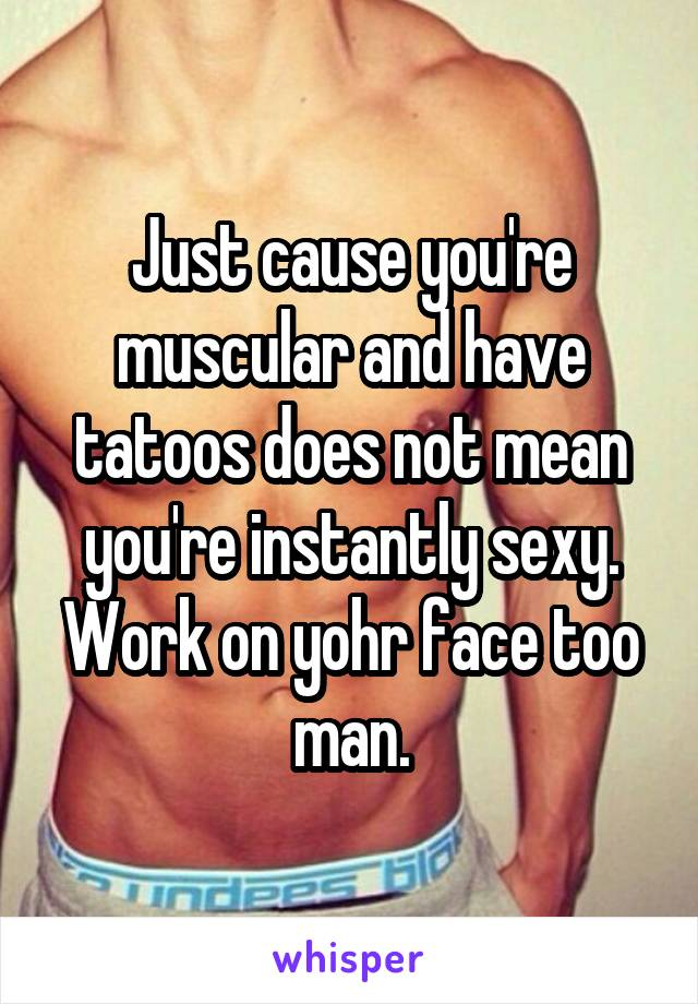 Just cause you're muscular and have tatoos does not mean you're instantly sexy. Work on yohr face too man.
