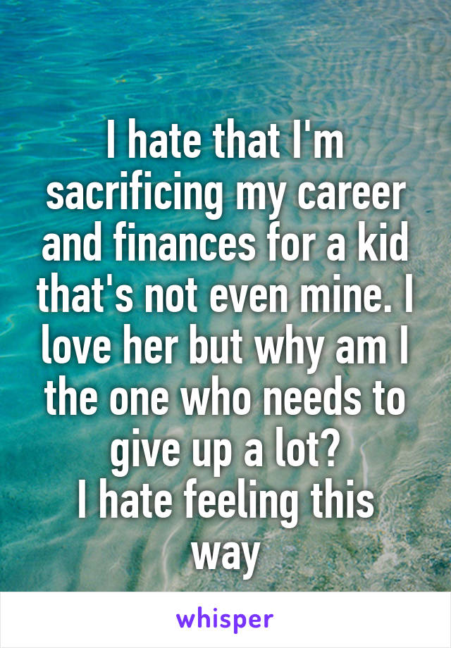 I hate that I'm sacrificing my career and finances for a kid that's not even mine. I love her but why am I the one who needs to give up a lot? I hate feeling this way