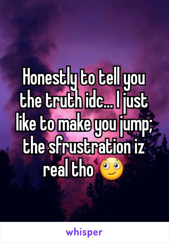 Honestly to tell you the truth idc... I just like to make you jump; the sfrustration iz real tho 🙄