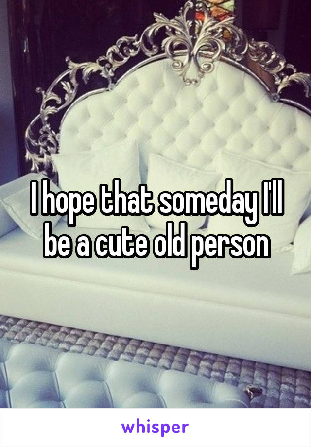 I hope that someday I'll be a cute old person