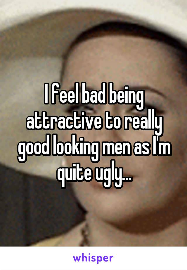 I feel bad being attractive to really good looking men as I'm quite ugly...