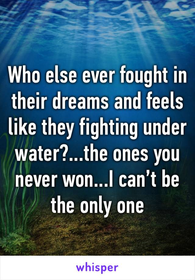 Who else ever fought in their dreams and feels like they fighting under water?...the ones you never won...I can't be the only one