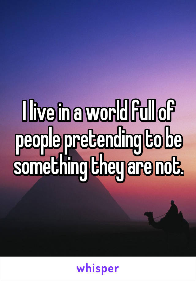 I live in a world full of people pretending to be something they are not.