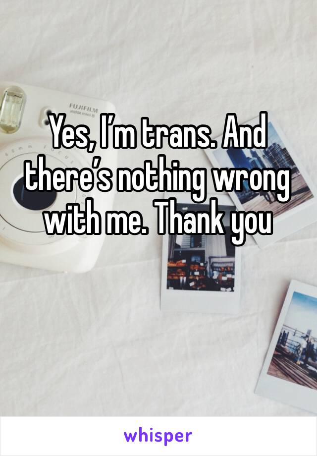 Yes, I'm trans. And there's nothing wrong with me. Thank you