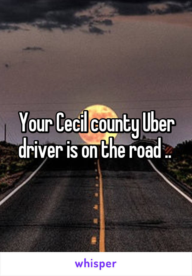 Your Cecil county Uber driver is on the road ..