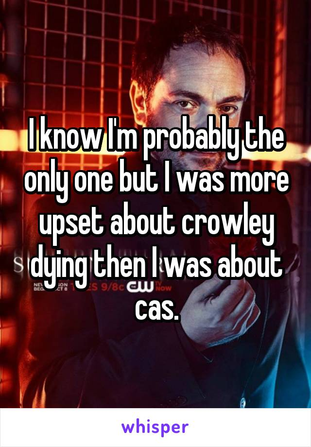 I know I'm probably the only one but I was more upset about crowley dying then I was about cas.