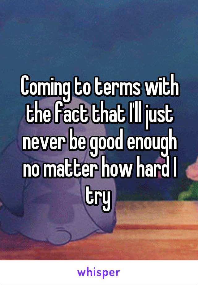 Coming to terms with the fact that I'll just never be good enough no matter how hard I try