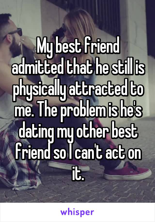 My best friend admitted that he still is physically attracted to me. The problem is he's dating my other best friend so I can't act on it.