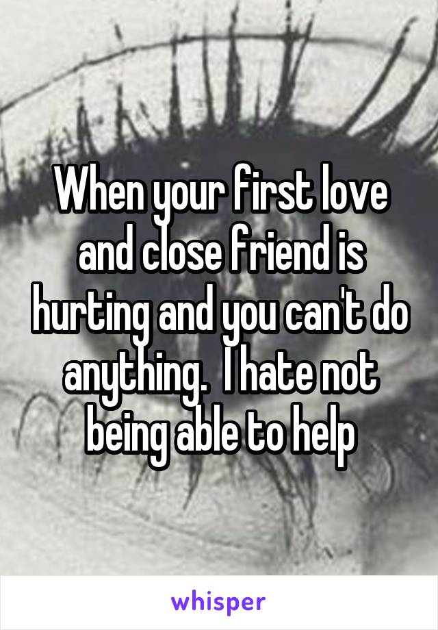 When your first love and close friend is hurting and you can't do anything.  I hate not being able to help