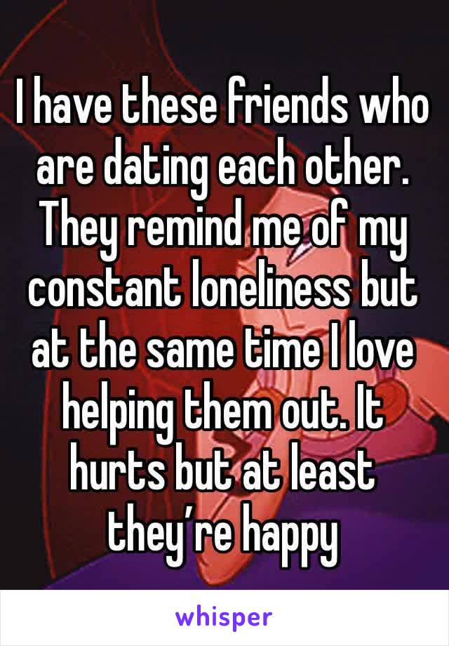 I have these friends who are dating each other. They remind me of my constant loneliness but at the same time I love helping them out. It hurts but at least they're happy