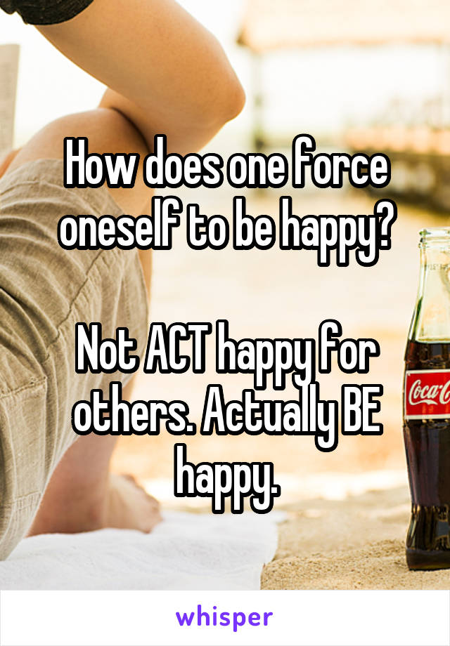 How does one force oneself to be happy?  Not ACT happy for others. Actually BE happy.