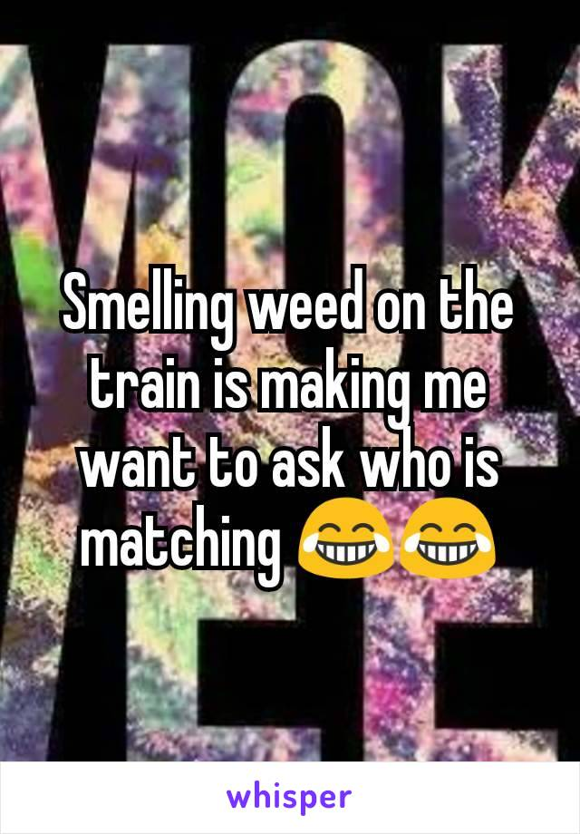 Smelling weed on the train is making me want to ask who is matching 😂😂