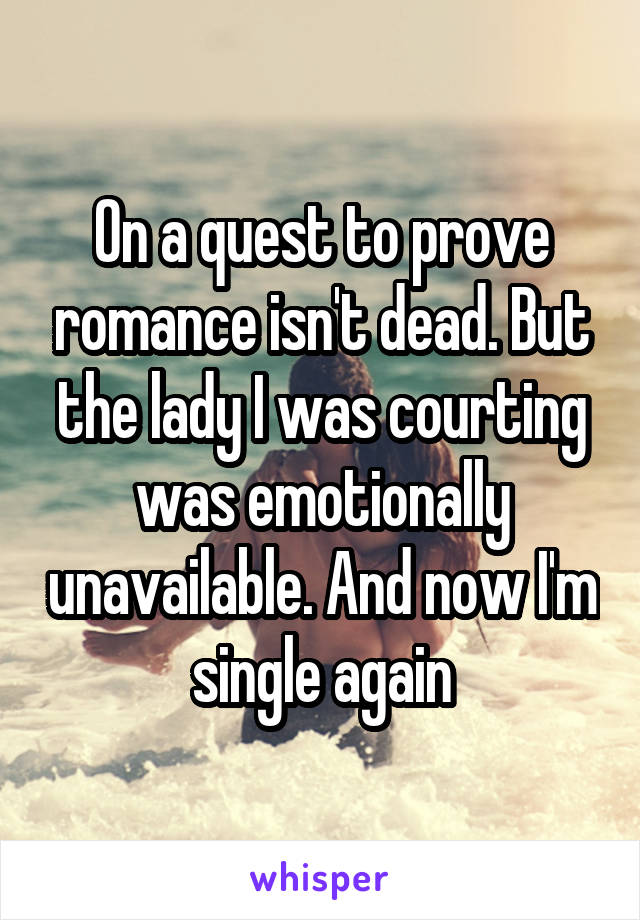 On a quest to prove romance isn't dead. But the lady I was courting was emotionally unavailable. And now I'm single again