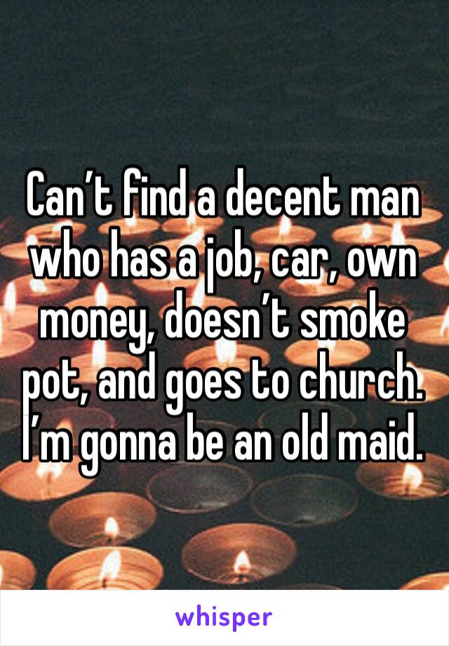 Can't find a decent man who has a job, car, own money, doesn't smoke pot, and goes to church. I'm gonna be an old maid.