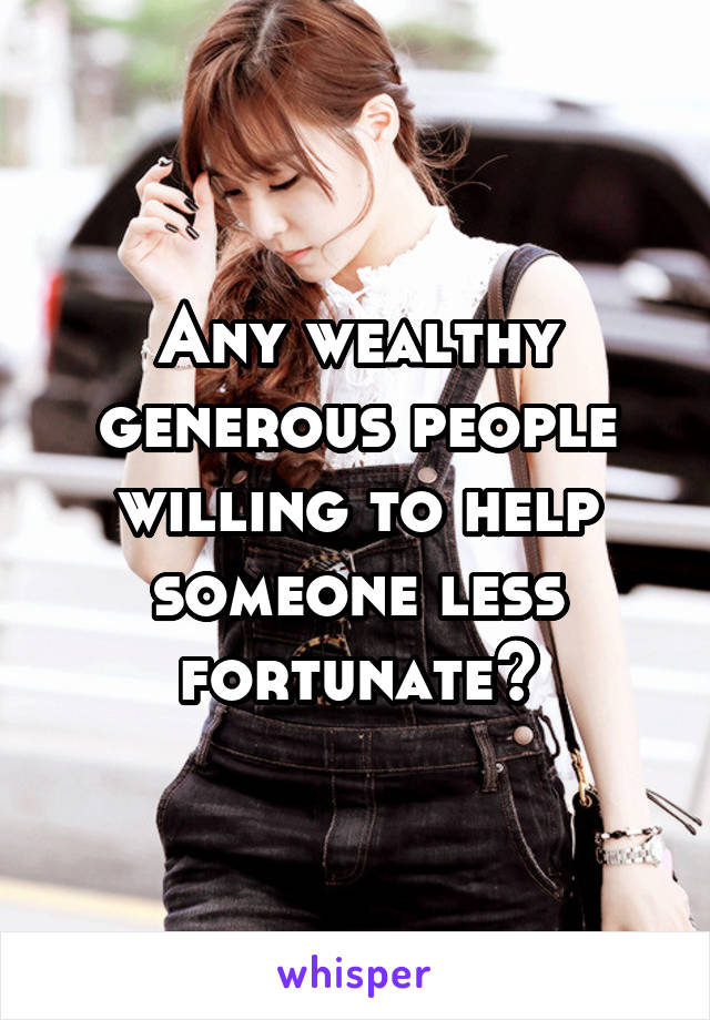 Any wealthy generous people willing to help someone less fortunate?